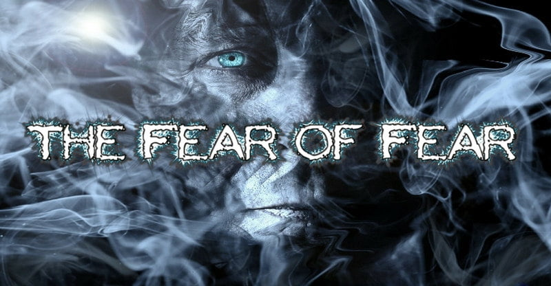 The Fear of Fear (HOW YOU CAN OVERCOME IT)