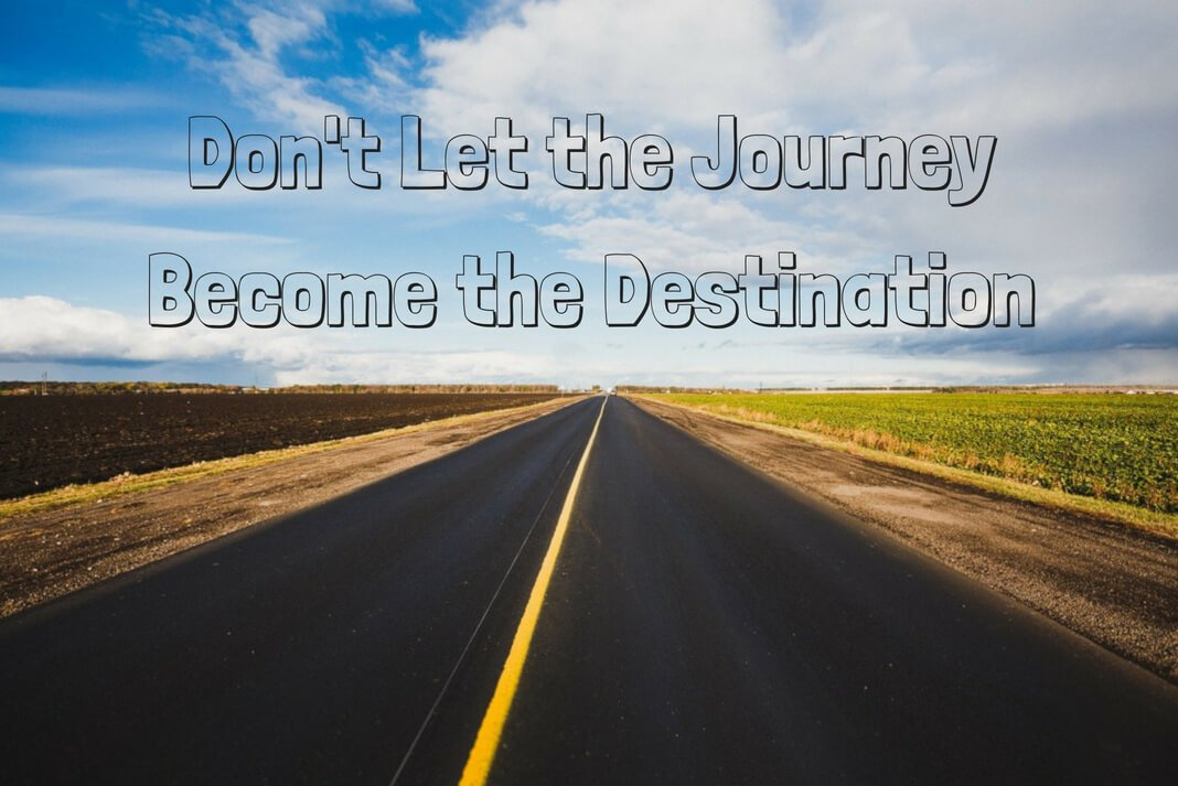 don't let the journey become the destination